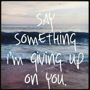 "Other - ""Say Something, I'm Giving Up On You..."""